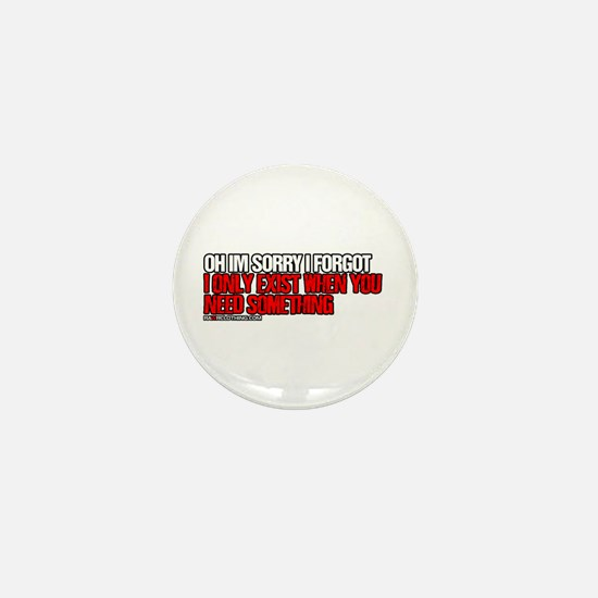 I Only Exist When You Need Something Mini Button