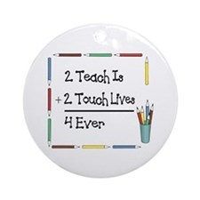 2 Teach Is 2 Touch Lives 4 Ev Ornament (Round)