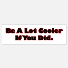 Be A Lot Cooler If You Did Bumper Bumper Sticker