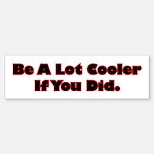 Be A Lot Cooler If You Did Bumper Bumper Sticker