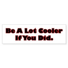 Be A Lot Cooler If You Did Bumper Sticker
