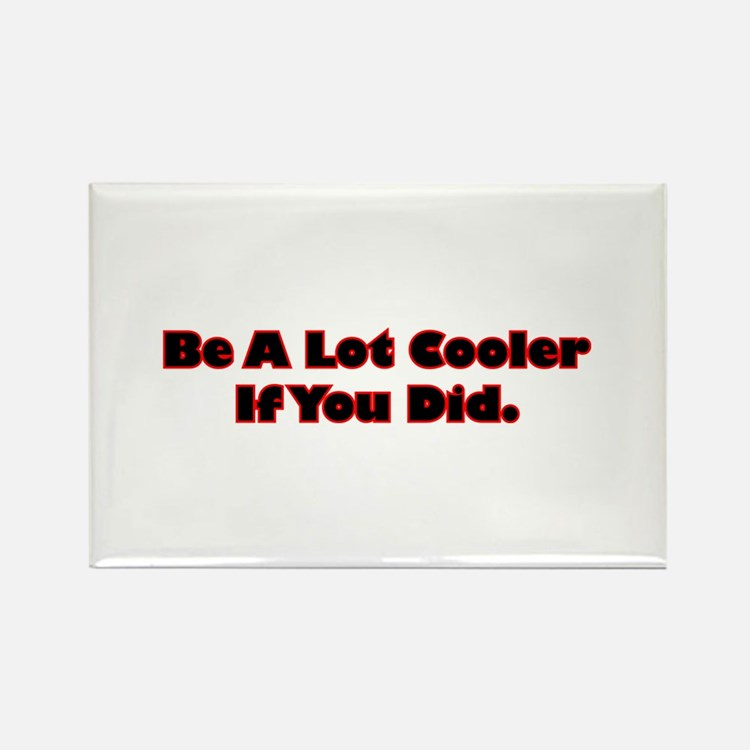 Be A Lot Cooler If You Did Rectangle Magnet