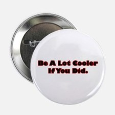"""Be A Lot Cooler If You Did 2.25"""" Button"""
