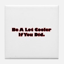 Be A Lot Cooler If You Did Tile Coaster