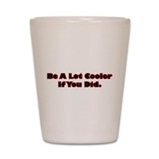 Be A Lot Cooler If You Did Shot Glass