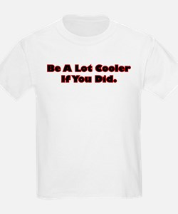 Be A Lot Cooler If You Did T-Shirt