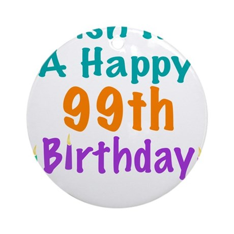 Wish me a happy 99th Birthday Ornament (Round)