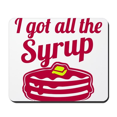 I Got All The Syrup Mousepad