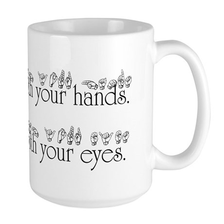 Speak with your hands. Listen with your eyes. Larg