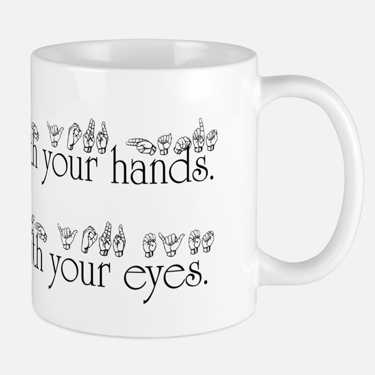 Speak with your hands. Listen with your eyes. Mug