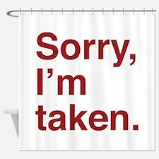 Sorry, I'm Taken. Shower Curtain