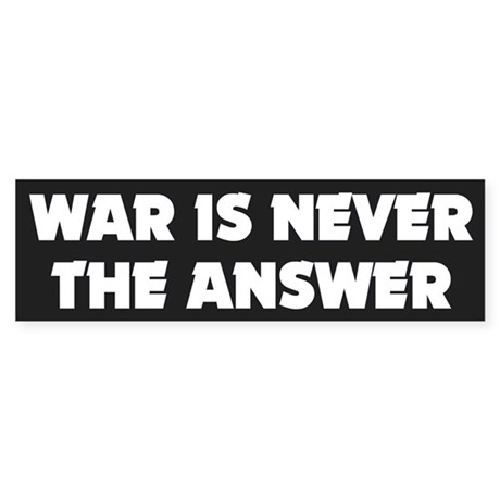 war never the answer... Bumper Sticker