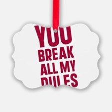 you-break-all-my-rules.png Ornament
