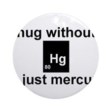 A hug without u is just mercury. Ornament (Round)