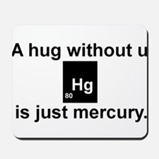 A hug without u is just mercury. Mousepad
