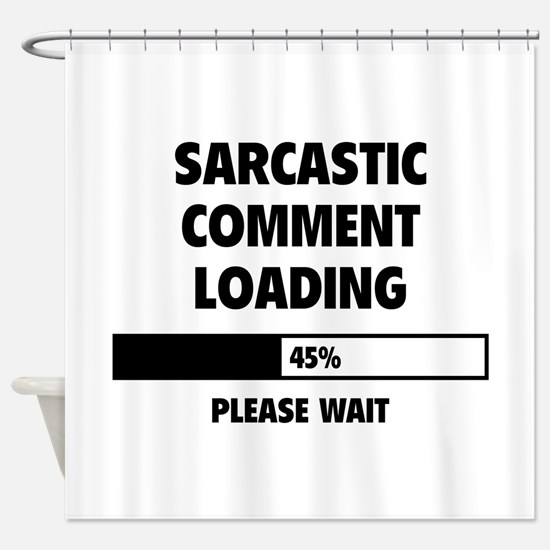 Sarcastic Comment Loading Shower Curtain