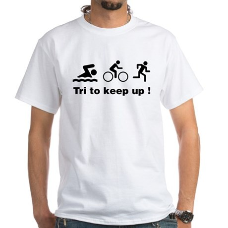 Tri to keep up ! White T-Shirt Tri to keep up ! Shirt ...
