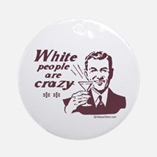 White People are Crazy -  Ornament (Round)
