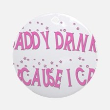 DADDY DRINKS BECAUSE I CRY Ornament (Round)