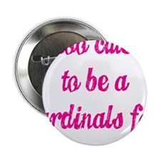 """Too Cute to be a Cardinals Fan 2.25"""" Button"""