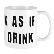 you look as if i need a drink Mug