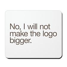 No, I will not make the logo bigger. Mousepad