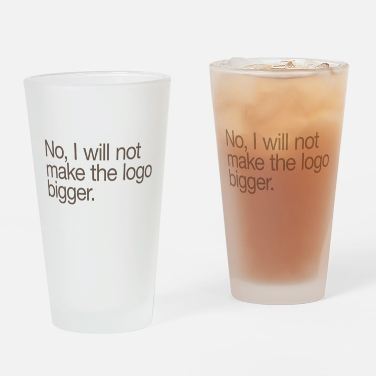 No, I will not make the logo bigger. Drinking Glas