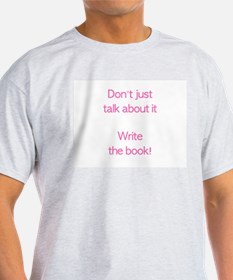 Don't just talk about it Write the book! T-Shirt