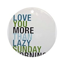 I love you more than lazy Sunday mornings..... Orn
