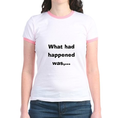 What had happened was Jr. Ringer T-Shirt