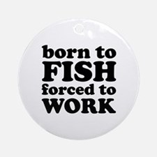 Born To Fish Forced To Work Ornament (Round)