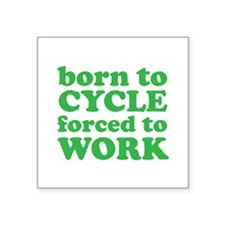 "Born To Cycle Forced To Work Square Sticker 3"" x 3"
