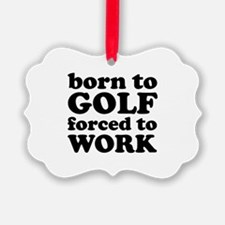 Born To Golf Forced To Work Ornament