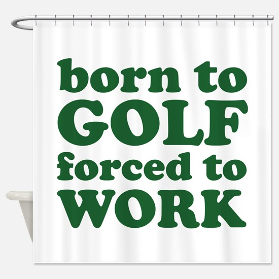 Born To Golf Forced To Work Shower Curtain