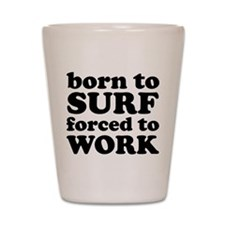 Born To Surf Forced To Work Shot Glass