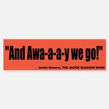 And Awa-a-a-y we go! - The Jackie Gleason Bumper Bumper Sticker