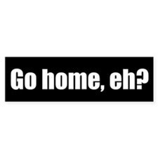 Go home, eh? (Bumper Sticker)