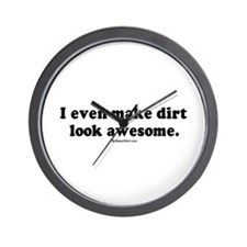I even make dirt look awesome -  Wall Clock