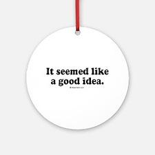 It seemed like a good idea -  Ornament (Round)