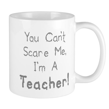 You Can't Scare Me, I'm A Teacher! Mug