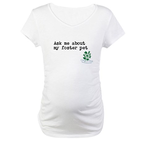 Ask me about my foster pet Maternity T-Shirt