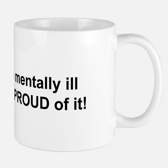 Im mentally ill and proud of it! Mug