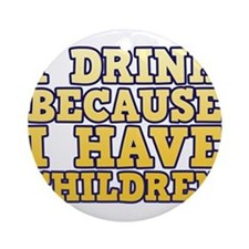 I Drink Because I Have Children Ornament (Round)
