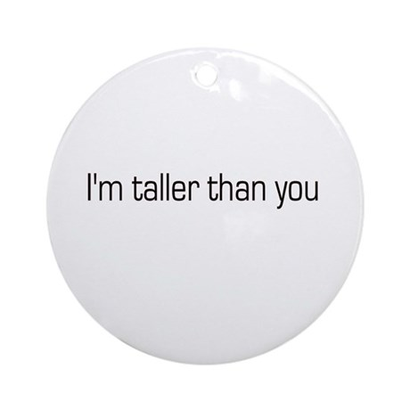 I'm taller than you Ornament (Round)