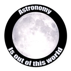 Astronomy Is Out Of This World! Round Car Magnet
