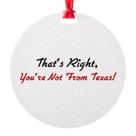 yournotfromtexas.png Round Ornament