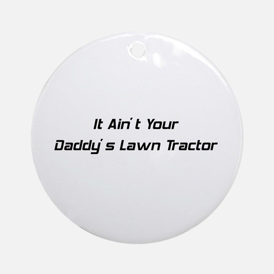 It Ain't Daddy's Lawn Tractor Ornament (Round)