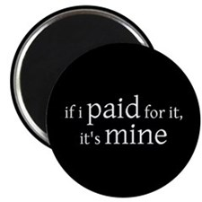 if I PAID for it, it's MINE - Magnet