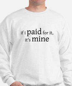 if I PAID for it, it's MINE -  Sweatshirt