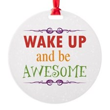 Wake Up and Be Awesome Round Ornament